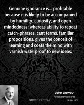 John Dewey  - Genuine ignorance is... profitable because it is likely to be accompanied by humility, curiosity, and open mindedness; whereas ability to repeat catch-phrases, cant terms, familiar propositions, gives the conceit of learning and coats the mind with varnish waterproof to new ideas.