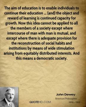 John Dewey  - The aim of education is to enable individuals to continue their education ... (and) the object and reward of learning is continued capacity for growth. Now this idea cannot be applied to all the members of a society except where intercourse of man with man is mutual, and except where there is adequate provision for the reconstruction of social habits and institutions by means of wide stimulation arising from equitably distributed interests. And this means a democratic society.
