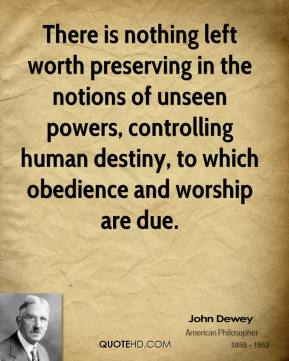 There is nothing left worth preserving in the notions of unseen powers, controlling human destiny, to which obedience and worship are due.