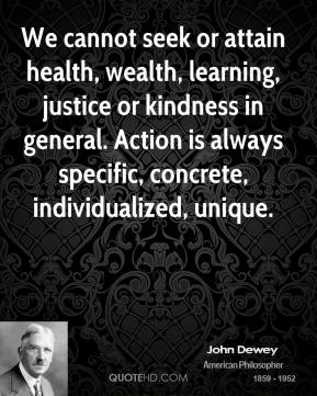 John Dewey  - We cannot seek or attain health, wealth, learning, justice or kindness in general. Action is always specific, concrete, individualized, unique.