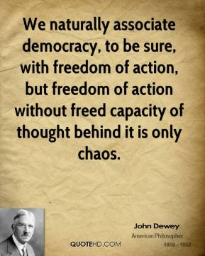 John Dewey  - We naturally associate democracy, to be sure, with freedom of action, but freedom of action without freed capacity of thought behind it is only chaos.