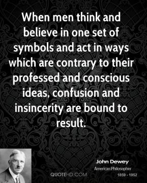 John Dewey  - When men think and believe in one set of symbols and act in ways which are contrary to their professed and conscious ideas, confusion and insincerity are bound to result.