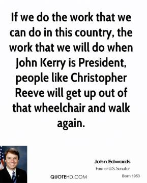 If we do the work that we can do in this country, the work that we will do when John Kerry is President, people like Christopher Reeve will get up out of that wheelchair and walk again.