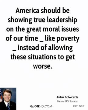 John Edwards  - America should be showing true leadership on the great moral issues of our time _ like poverty _ instead of allowing these situations to get worse.