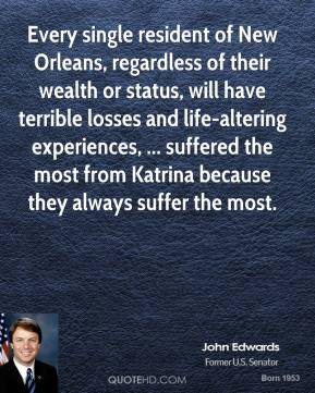 John Edwards  - Every single resident of New Orleans, regardless of their wealth or status, will have terrible losses and life-altering experiences, ... suffered the most from Katrina because they always suffer the most.