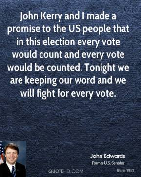 John Kerry and I made a promise to the US people that in this election every vote would count and every vote would be counted. Tonight we are keeping our word and we will fight for every vote.