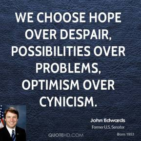 We choose hope over despair, possibilities over problems, optimism over cynicism.