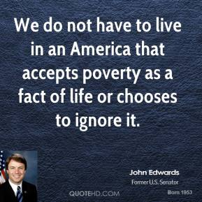 We do not have to live in an America that accepts poverty as a fact of life or chooses to ignore it.