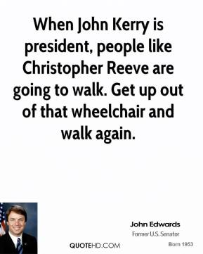 When John Kerry is president, people like Christopher Reeve are going to walk. Get up out of that wheelchair and walk again.