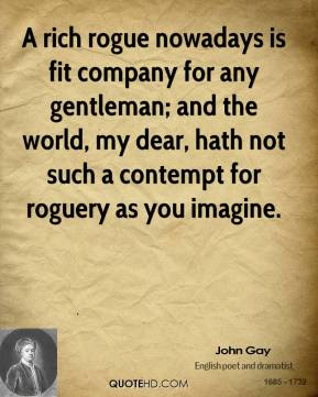 John Gay - A rich rogue nowadays is fit company for any gentleman; and the world, my dear, hath not such a contempt for roguery as you imagine.