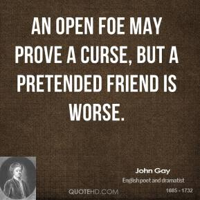John Gay - An open foe may prove a curse, but a pretended friend is worse.