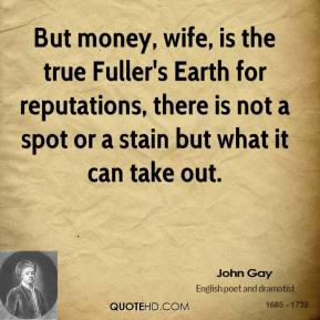 John Gay - But money, wife, is the true Fuller's Earth for reputations, there is not a spot or a stain but what it can take out.