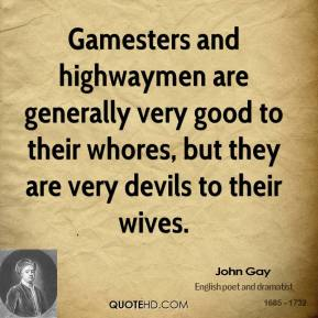 John Gay - Gamesters and highwaymen are generally very good to their whores, but they are very devils to their wives.