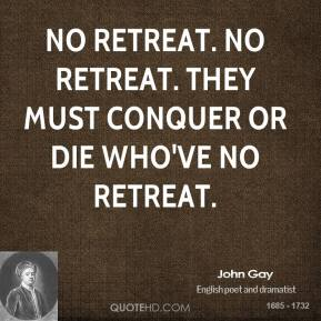 John Gay - No retreat. No retreat. They must conquer or die who've no retreat.