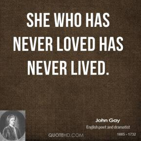 John Gay - She who has never loved has never lived.
