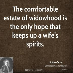 John Gay - The comfortable estate of widowhood is the only hope that keeps up a wife's spirits.