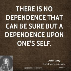 John Gay - There is no dependence that can be sure but a dependence upon one's self.