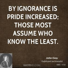 John Gay  - By ignorance is pride increased; Those most assume who know the least.
