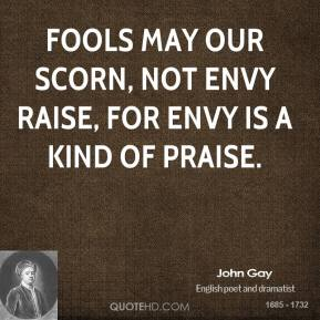 John Gay  - Fools may our scorn, not envy raise, for envy is a kind of praise.