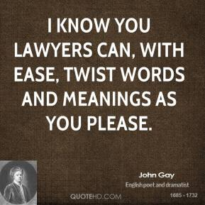 John Gay  - I know you lawyers can, with ease, twist words and meanings as you please.