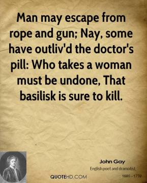 John Gay  - Man may escape from rope and gun; Nay, some have outliv'd the doctor's pill: Who takes a woman must be undone, That basilisk is sure to kill.