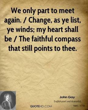 John Gay  - We only part to meet again. / Change, as ye list, ye winds; my heart shall be / The faithful compass that still points to thee.