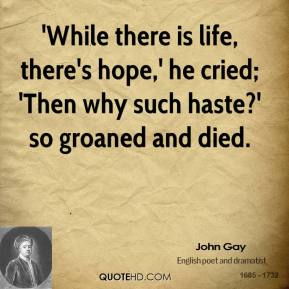 John Gay  - 'While there is life, there's hope,' he cried; 'Then why such haste?' so groaned and died.