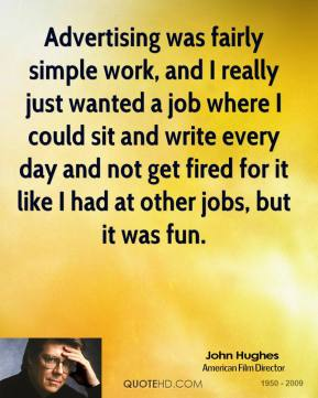John Hughes - Advertising was fairly simple work, and I really just wanted a job where I could sit and write every day and not get fired for it like I had at other jobs, but it was fun.