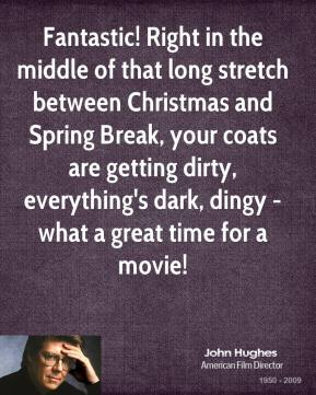 John Hughes - Fantastic! Right in the middle of that long stretch between Christmas and Spring Break, your coats are getting dirty, everything's dark, dingy - what a great time for a movie!