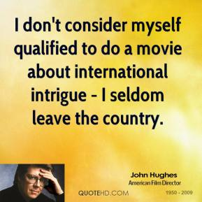 John Hughes - I don't consider myself qualified to do a movie about international intrigue - I seldom leave the country.
