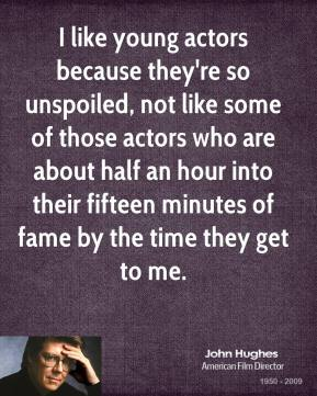 John Hughes - I like young actors because they're so unspoiled, not like some of those actors who are about half an hour into their fifteen minutes of fame by the time they get to me.
