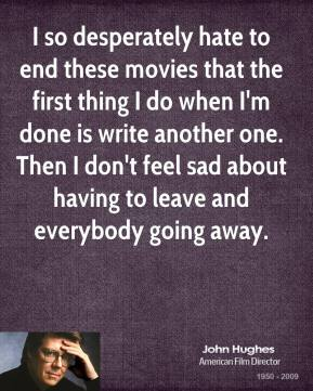 I so desperately hate to end these movies that the first thing I do when I'm done is write another one. Then I don't feel sad about having to leave and everybody going away.