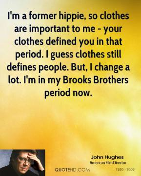 John Hughes - I'm a former hippie, so clothes are important to me - your clothes defined you in that period. I guess clothes still defines people. But, I change a lot. I'm in my Brooks Brothers period now.