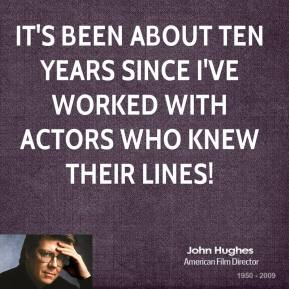 John Hughes - It's been about ten years since I've worked with actors who knew their lines!