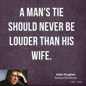 John Hughes  - A man's tie should never be louder than his wife.