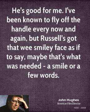 He's good for me. I've been known to fly off the handle every now and again, but Russell's got that wee smiley face as if to say, maybe that's what was needed - a smile or a few words.
