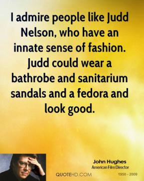 I admire people like Judd Nelson, who have an innate sense of fashion. Judd could wear a bathrobe and sanitarium sandals and a fedora and look good.