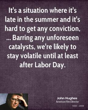 John Hughes  - It's a situation where it's late in the summer and it's hard to get any conviction, ... Barring any unforeseen catalysts, we're likely to stay volatile until at least after Labor Day.