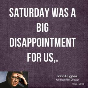 Saturday was a big disappointment for us.