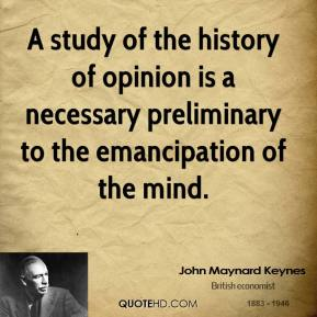 John Maynard Keynes - A study of the history of opinion is a necessary preliminary to the emancipation of the mind.