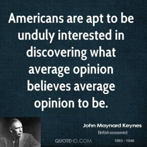 Americans are apt to be unduly interested in discovering what average opinion believes average opinion to be.