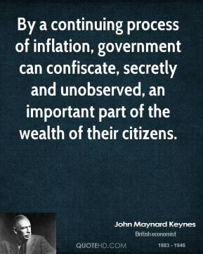 John Maynard Keynes - By a continuing process of inflation, government can confiscate, secretly and unobserved, an important part of the wealth of their citizens.