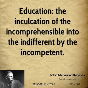 Education: the inculcation of the incomprehensible into the indifferent by the incompetent.
