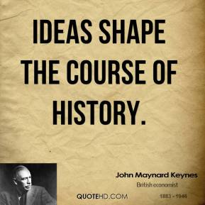 Ideas shape the course of history.