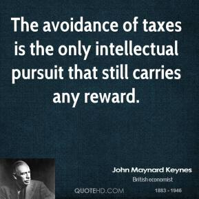 John Maynard Keynes - The avoidance of taxes is the only intellectual pursuit that still carries any reward.