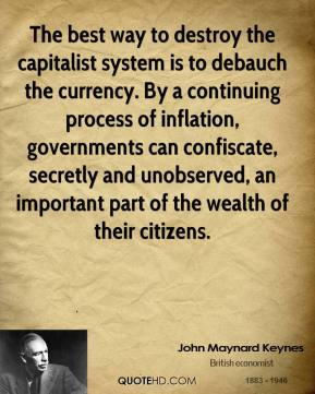 John Maynard Keynes - The best way to destroy the capitalist system is to debauch the currency. By a continuing process of inflation, governments can confiscate, secretly and unobserved, an important part of the wealth of their citizens.
