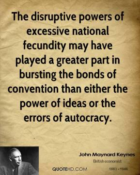 John Maynard Keynes - The disruptive powers of excessive national fecundity may have played a greater part in bursting the bonds of convention than either the power of ideas or the errors of autocracy.