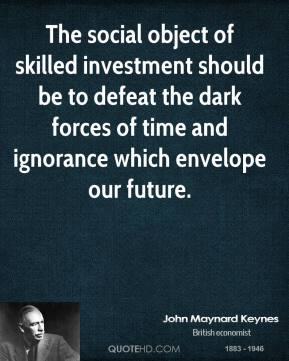 John Maynard Keynes - The social object of skilled investment should be to defeat the dark forces of time and ignorance which envelope our future.