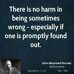John Maynard Keynes - There is no harm in being sometimes wrong - especially if one is promptly found out.
