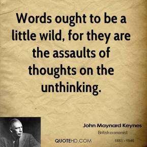 Words ought to be a little wild, for they are the assaults of thoughts on the unthinking.